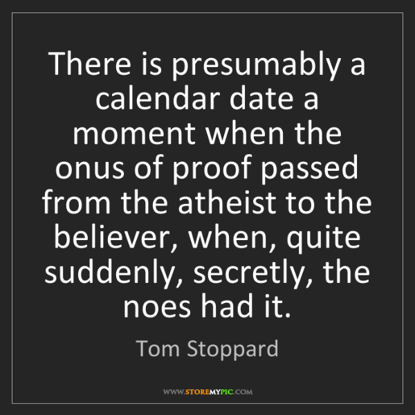 Tom Stoppard: There is presumably a calendar date a moment when the...