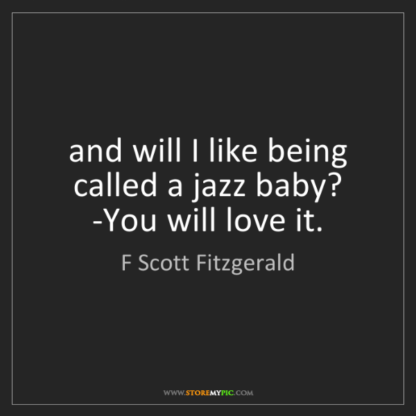 F Scott Fitzgerald: and will I like being called a jazz baby? -You will love...