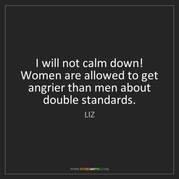 LIZ: I will not calm down! Women are allowed to get angrier...