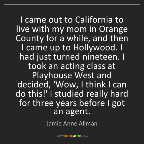 Jamie Anne Allman: I came out to California to live with my mom in Orange...