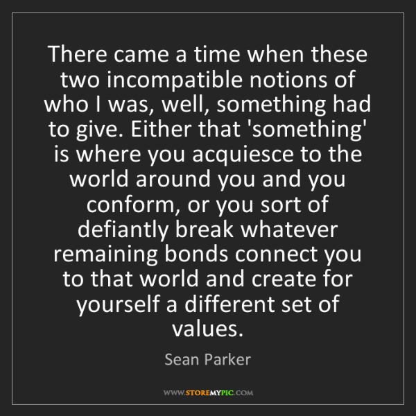Sean Parker: There came a time when these two incompatible notions...