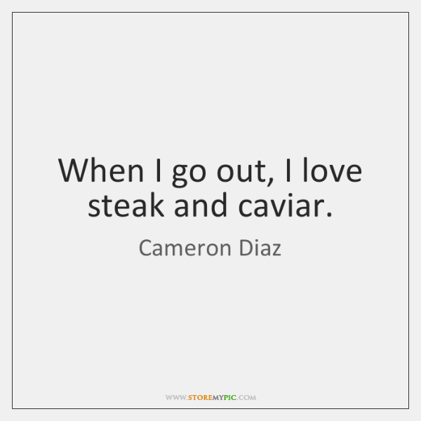 When I go out, I love steak and caviar.