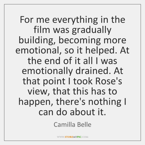 For me everything in the film was gradually building, becoming more emotional, ...