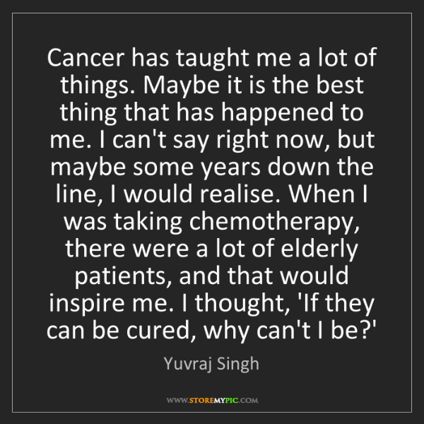 Yuvraj Singh: Cancer has taught me a lot of things. Maybe it is the...