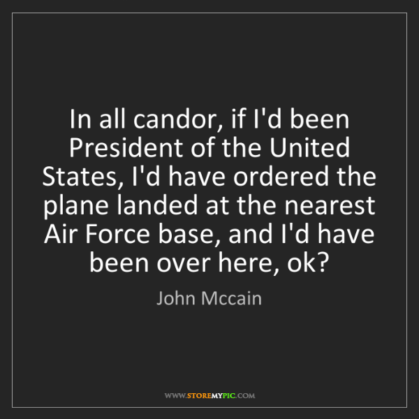John Mccain: In all candor, if I'd been President of the United States,...