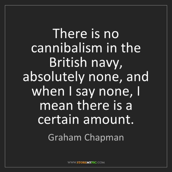 Graham Chapman: There is no cannibalism in the British navy, absolutely...