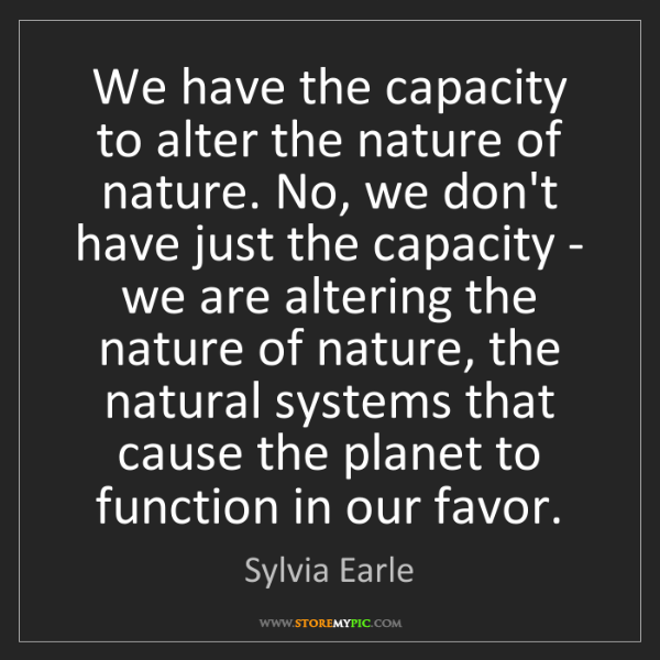 Sylvia Earle: We have the capacity to alter the nature of nature. No,...