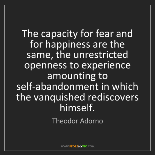 Theodor Adorno: The capacity for fear and for happiness are the same,...
