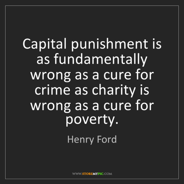 Henry Ford: Capital punishment is as fundamentally wrong as a cure...