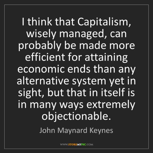 John Maynard Keynes: I think that Capitalism, wisely managed, can probably...