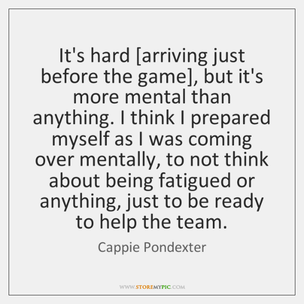 It's hard [arriving just before the game], but it's more mental than ...