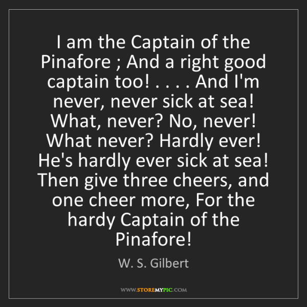 W. S. Gilbert: I am the Captain of the Pinafore ; And a right good captain...