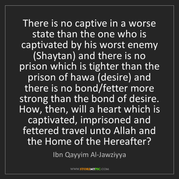 Ibn Qayyim Al-Jawziyya: There is no captive in a worse state than the one who...