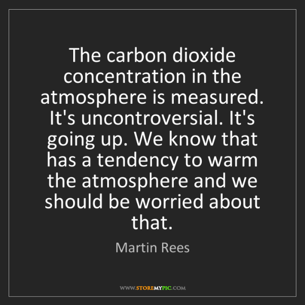 Martin Rees: The carbon dioxide concentration in the atmosphere is...
