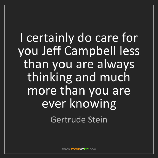 Gertrude Stein: I certainly do care for you Jeff Campbell less than you...