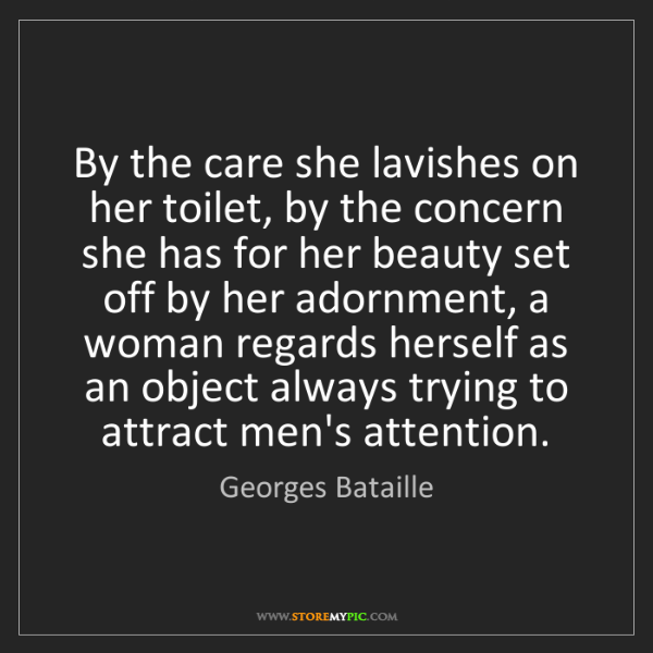Georges Bataille: By the care she lavishes on her toilet, by the concern...