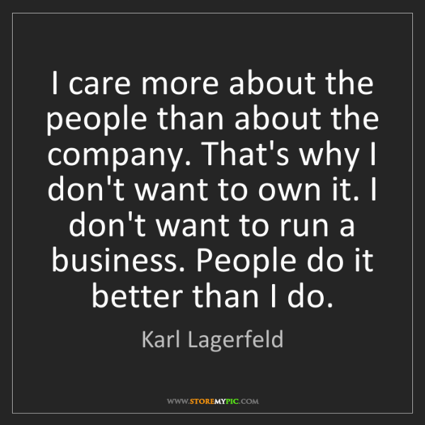 Karl Lagerfeld: I care more about the people than about the company....