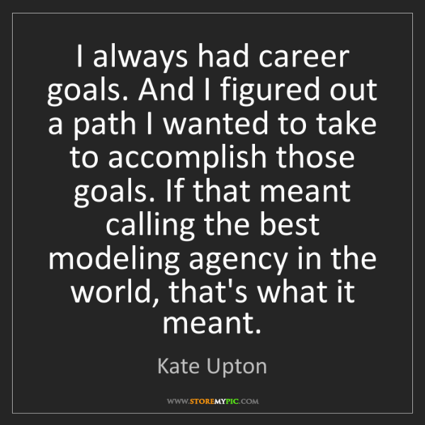 Kate Upton: I always had career goals. And I figured out a path I...