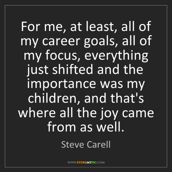 Steve Carell: For me, at least, all of my career goals, all of my focus,...