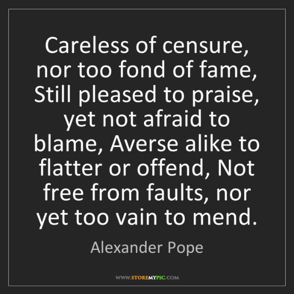 Alexander Pope: Careless of censure, nor too fond of fame, Still pleased...
