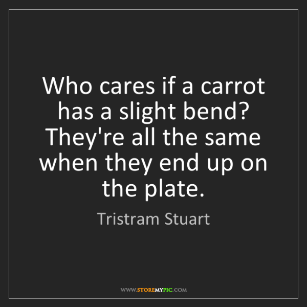 Tristram Stuart: Who cares if a carrot has a slight bend? They're all...
