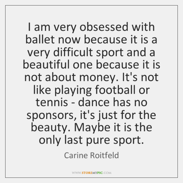 I am very obsessed with ballet now because it is a very ...