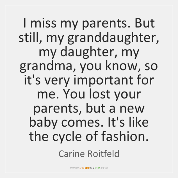 I miss my parents. But still, my granddaughter, my daughter, my grandma, ...