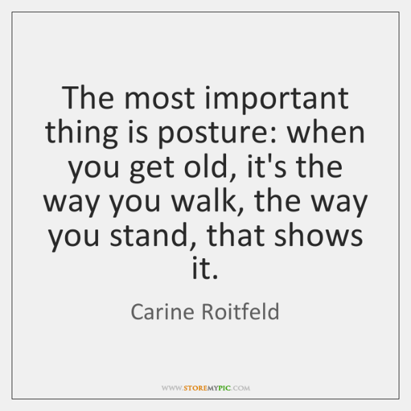 The most important thing is posture: when you get old, it's the ...