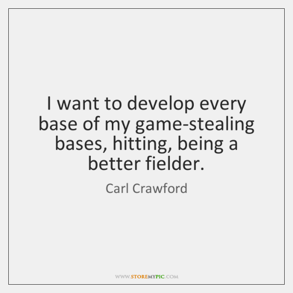 I want to develop every base of my game-stealing bases, hitting, being ...