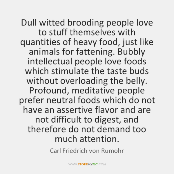 Dull witted brooding people love to stuff themselves with quantities of heavy ...