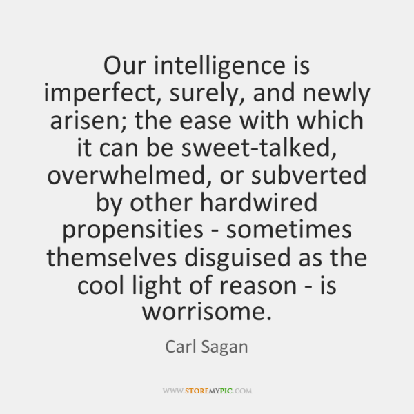 Our intelligence is imperfect, surely, and newly arisen; the ease with which ...