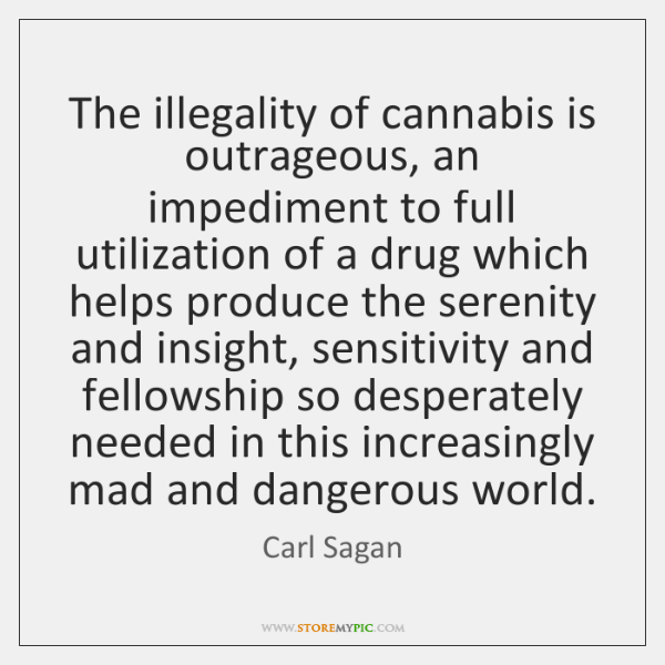 The illegality of cannabis is outrageous, an impediment to full utilization of ...