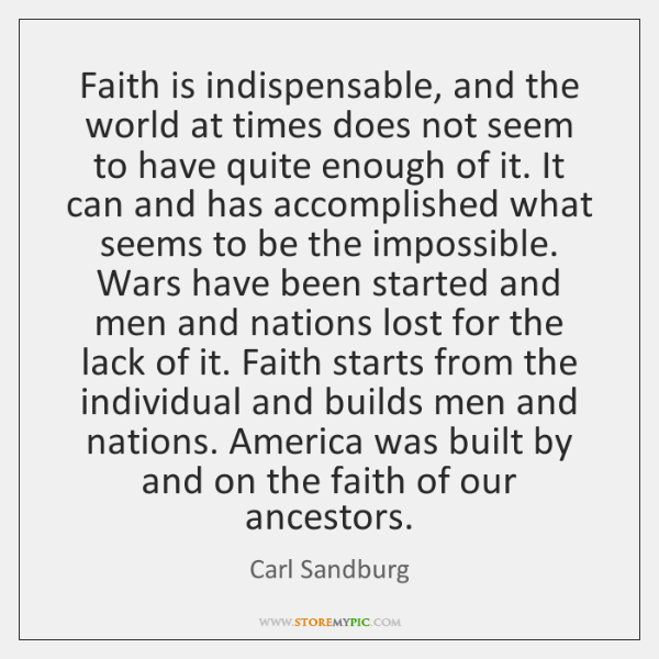 Faith is indispensable, and the world at times does not seem to ...