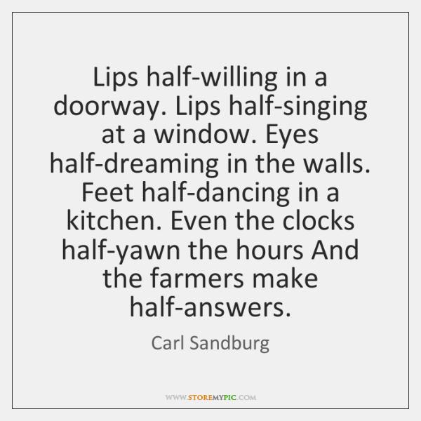 Lips half-willing in a doorway. Lips half-singing at a window. Eyes half-dreaming ...