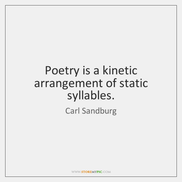 Poetry is a kinetic arrangement of static syllables.