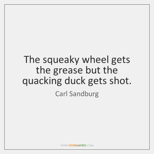The squeaky wheel gets the grease but the quacking duck gets shot.