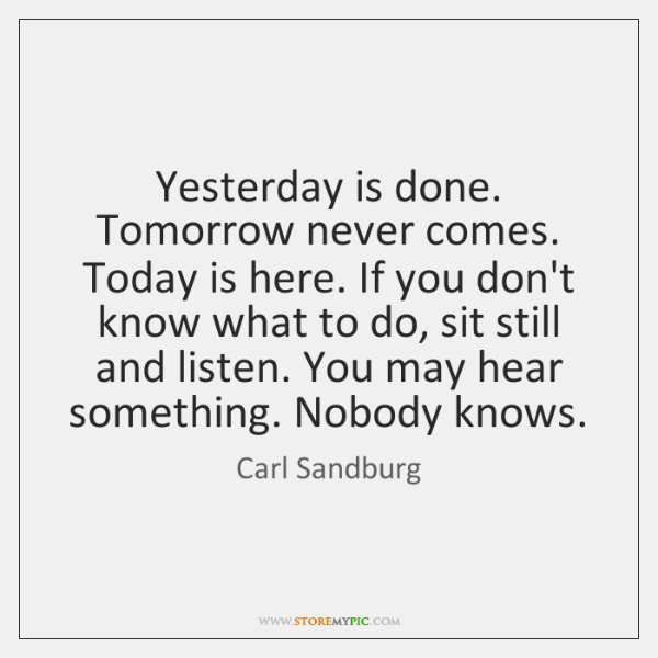 Yesterday is done. Tomorrow never comes. Today is here. If you don't ...