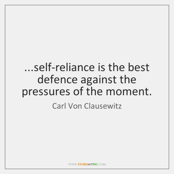 ...self-reliance is the best defence against the pressures of the moment.