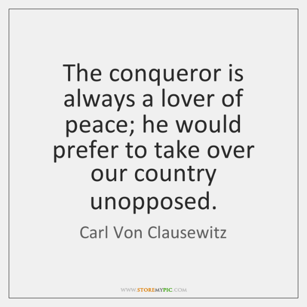 The conqueror is always a lover of peace; he would prefer to ...