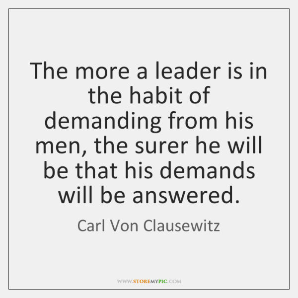 The more a leader is in the habit of demanding from his ...