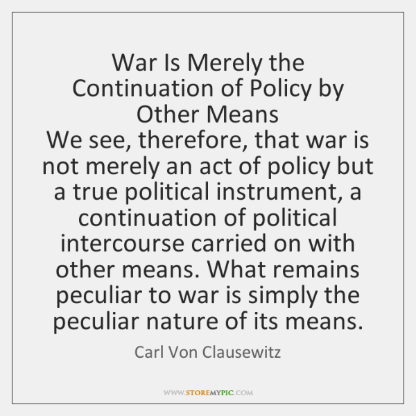 War Is Merely the Continuation of Policy by Other Means   We see, ...
