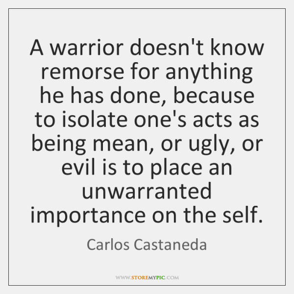 A warrior doesn't know remorse for anything he has done, because to ...