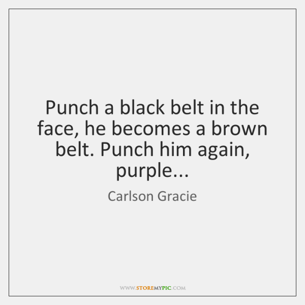 Punch a black belt in the face, he becomes a brown belt. ...