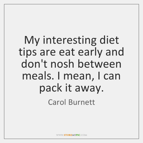 My interesting diet tips are eat early and don't nosh between meals. ...