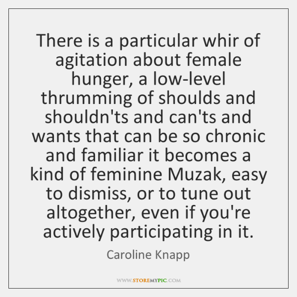 There is a particular whir of agitation about female hunger, a low-level ...