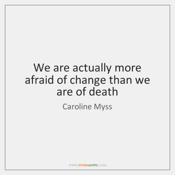 We are actually more afraid of change than we are of death