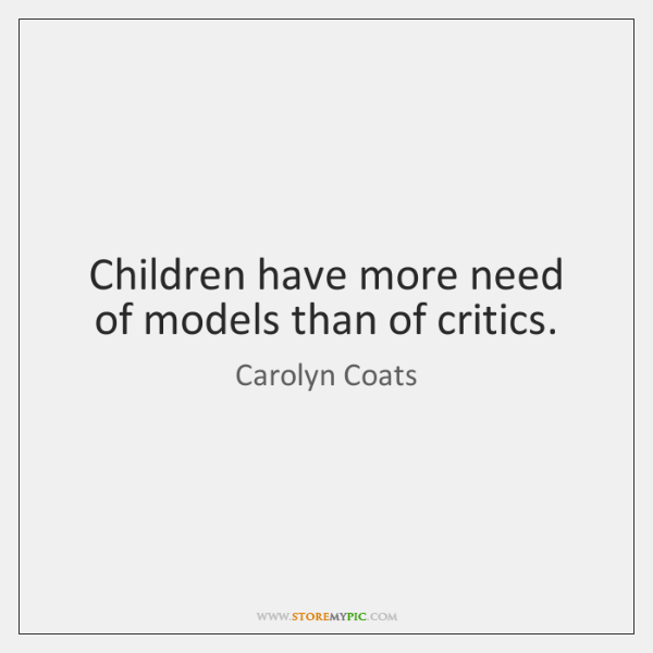 Children have more need of models than of critics.