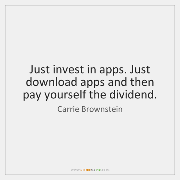 Just invest in apps. Just download apps and then pay yourself the ...