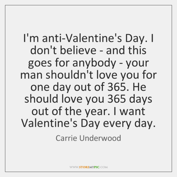 I'm anti-Valentine's Day. I don't believe - and this goes for anybody ...