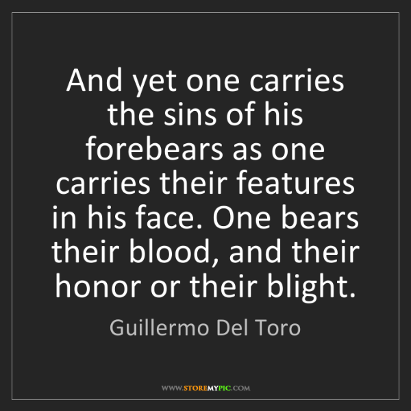 Guillermo Del Toro: And yet one carries the sins of his forebears as one...